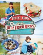 My Little French Kitchen : Over 100 Recipes from the Mountains, Market Squares, and Shores of France - Rachel Khoo