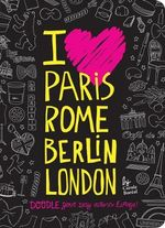 I Love Paris, Rome, Berlin, London : Doodle Your Way Across Europe! - Carole Boreal