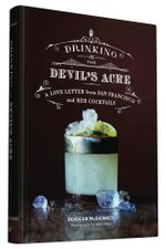 Drinking the Devil's Acre : A Love Letter to San Francisco and Her Cocktails - Duggan McDonnell