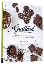 Guittard Chocolate Cookbook : Decadent Recipes from San Francisco's Premium Bean-To-Bar Chocolate Company - Amy Guittard
