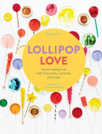 Lollipop Love : Sweet Indulgence with Chocolate, Caramel, and Sugar - Anita Chu