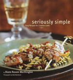 Seriously Simple : Easy Recipes for Creative Cooks - Diane Rossen Worthington