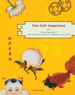 Five-Fold Happiness : Chinese Concepts of Luck, Prosperity, Longevity, Happiness, and Wealth - Vivien Sung