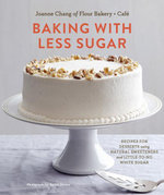 Baking with Less Sugar : Recipes for Desserts Using Natural Sweeteners and Little-to-No White Sugar - Joanne Chang