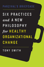 Parzival's Briefcase : Six Practices and a New Philosophy for Healthy Organizational Change - Tony Smith
