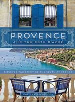 Provence and the Cote D'Azur : Discover the Spirit of the South of France - Janelle McCulloch