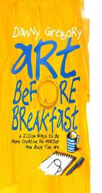 Art Before Breakfast : A Zillion Ways to be More Creative No Matter How Busy You Are - Danny Gregory