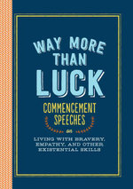 Way More than Luck : Commencement Speeches on Living with Bravery, Empathy, and Other Existential Skills - Various