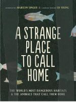 A Strange Place to Call Home : The World's Most Dangerous Habitats & the Animals That Call Them Home - Ed Young
