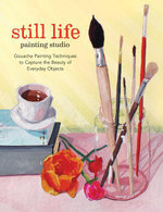 Still Life Painting Studio : Gouache Painting Techniques to Capture the Beauty of Everyday Objects - Elizabeth Mayville