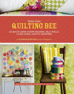 Little Bits Quilting Bee : 20 Quilts Using Charm Packs, Jelly Rolls, Layer Cakes, and Fat Quarters - Kathreen Rickeston
