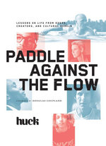 Paddle Against the Flow : Lessons on Life from Doers, Creators, and Cultural Rebels - Huck Magazine