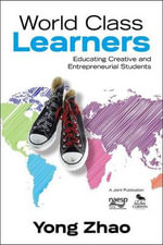 World Class Learners : Educating Creative and Entrepreneurial Students - Yong Zhao