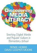 Discovering Media Literacy : Teaching Digital Media and Popular Culture in Elementary School - Renee R. Hobbs