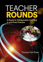 Teacher Rounds : A Guide to Collaborative Learning in and from Practice - Thomas Del Prete