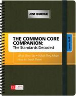 The Common Core Companion: The Standards Decoded: Grades 6-8 : What They Say, What They Mean, How to Teach Them - Jim R. Burke