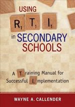 Using RTI in Secondary Schools : A Training Manual for Successful Implementation - Wayne A. Callender