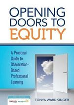 Opening Doors to Equity : A Practical Guide to Observation-Based Professional Learning - Tonya W Singer