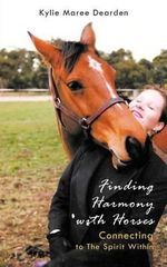 Finding Harmony with Horses : Connecting to the Spirit Within - Kylie Maree Dearden