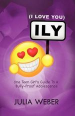 ILY ( I Love You ) : An Australian Teen Girl's Guide to a Bully-Proof Adolescence - Julia Weber