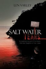 Salt Water Tears : An Eyewitness Account of the Dolphin Drive Hunt Slaughters of Taiji, Japan - Len Varley
