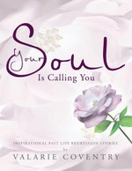 Your Soul Is Calling You : Inspirational Past Life Regression Stories - Valarie Coventry