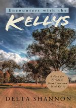 Encounters with the Kellys : A Plea for Freedom from Dan and Ned Kelly - Delta Shannon