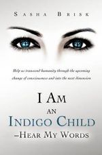 I Am an Indigo Child - Hear My Words : Help Us Transcend Humanity Through the Upcoming Change of Consciousness and Into the Next Dimension - Sasha Brisk