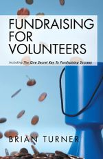 Fundraising For Volunteers : Including the One Secret Key To Fundraising Success - Brian Turner