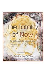 The Totality of Now : 30 Techniques to Achieve Inner Peace and Live in the Now - Melanie O'Shea