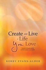 Create and Live a Life You Love : A Guide to the Game of Life and How to Play It Successfully - Kerry Evans-Alder