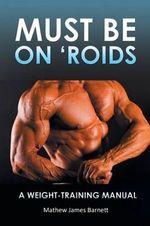 Must Be on 'Roids : A Weight-Training Manual - Mathew James Barnett