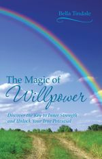 The Magic of Willpower : Discover the Key to Inner Strength and Unlock Your True Potential - Bella Tindale