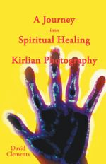 A Journey Into Spiritual Healing and Kirlian Photography - David Clements
