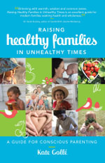 Raising Healthy Families in Unhealthy Times : A Guide for Conscious Parenting - Kate Golle
