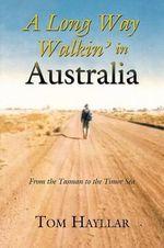 A Long Way Walkin' in Australia : From the Tasman to the Timor Sea - Tom Hayllar
