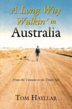 A Long Way Walkin' in Australia : From the Tasman to the Timor Sea - Tom Hayllar