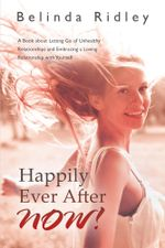Happily Ever After NOW! : 'A book about letting go of unhealthy relationships and embracing a loving relationship with yourself' - Belinda Ridley