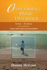 Overcoming Panic Disorder : My Story-My Journey into and beyond Anxiety, Panic Attacks, and Agoraphobia - Donna McLean