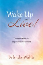 Wake Up and Live! : The Journey to Joy Begins with Awareness - Belinda Wallis