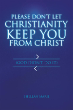 Please Don't Let Christianity Keep You From Christ : (God Didn't Do It) - Shellan Marie