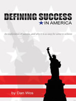 Defining Success in America : An Exploration of Success and Why it is So Easy for Some to Achieve - Dan Wos