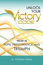 Unlock Your Victory Code : The Key to Hope, Perseverance and Triumph - Christine Hardy