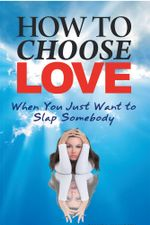 How to Choose Love When You Just Want to Slap Somebody - Diane L Haworth