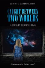 Caught Between Two Worlds : A Journey through Time - Judith L. Cameron Ph.D.