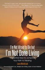 I'm Not Afraid to Die but I'm Not Done Living : 5 Essential Keys to Jumpstart Your Path to Healing - Laura Weintraub