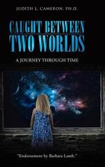 Caught Between Two Worlds : A Journey Through Time - Judith L Cameron Ph D