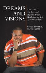 Dreams and Visions : Volume 1: The Expressed, Inspired, Secret, Revelations: of God: Apostolic Mandate - Christopher Covington