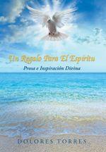 Un Regalo Para El Espiritu : Prosa E Inspiracion Divina - Dolores Torres