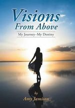 Visions from Above : My Journey My Destiny - Amy Jamison